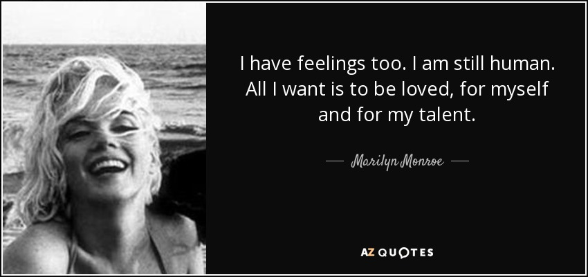 I have feelings too. I am still human. All I want is to be loved, for myself and for my talent. - Marilyn Monroe