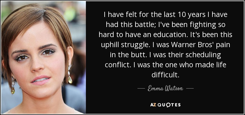I have felt for the last 10 years I have had this battle; I've been fighting so hard to have an education. It's been this uphill struggle. I was Warner Bros' pain in the butt. I was their scheduling conflict. I was the one who made life difficult. - Emma Watson