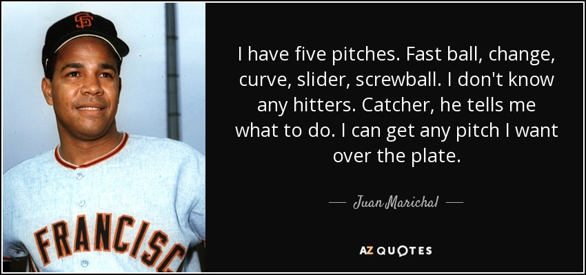 I have five pitches. Fast ball, change, curve, slider, screwball. I don't know any hitters. Catcher, he tells me what to do. I can get any pitch I want over the plate. - Juan Marichal