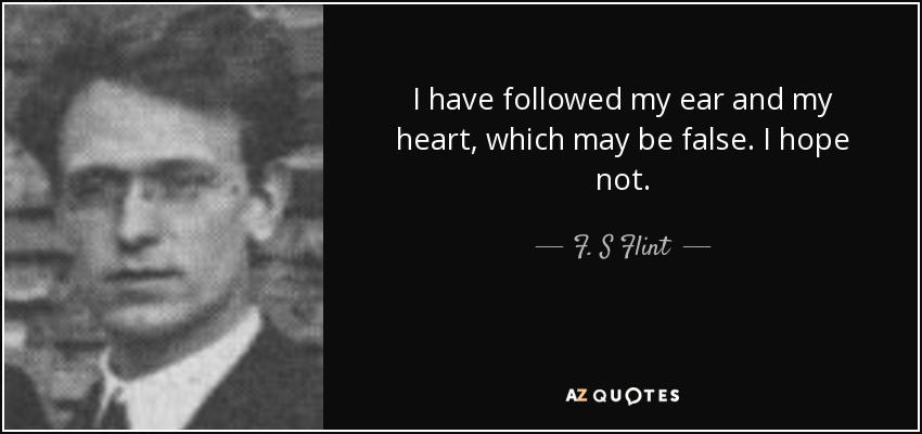 I have followed my ear and my heart, which may be false. I hope not. - F. S Flint