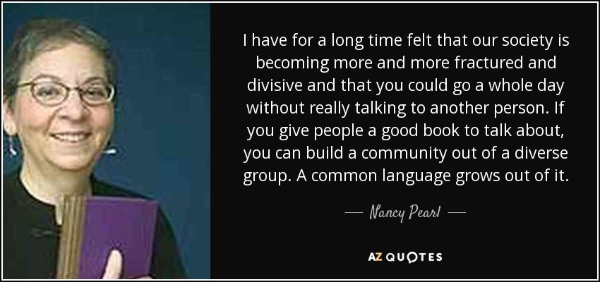 I have for a long time felt that our society is becoming more and more fractured and divisive and that you could go a whole day without really talking to another person. If you give people a good book to talk about, you can build a community out of a diverse group. A common language grows out of it. - Nancy Pearl