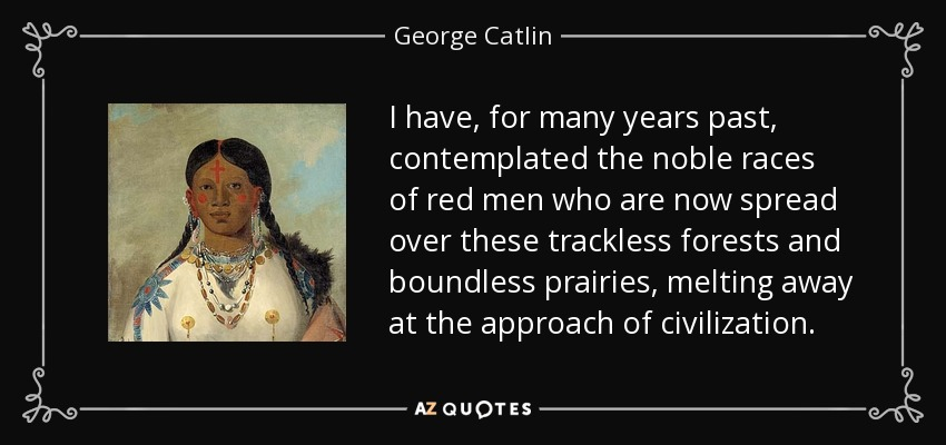 I have, for many years past, contemplated the noble races of red men who are now spread over these trackless forests and boundless prairies, melting away at the approach of civilization. - George Catlin