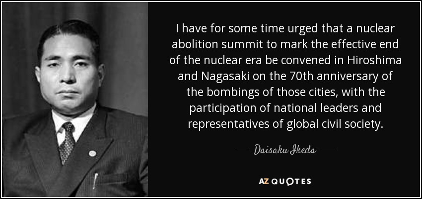I have for some time urged that a nuclear abolition summit to mark the effective end of the nuclear era be convened in Hiroshima and Nagasaki on the 70th anniversary of the bombings of those cities, with the participation of national leaders and representatives of global civil society. - Daisaku Ikeda
