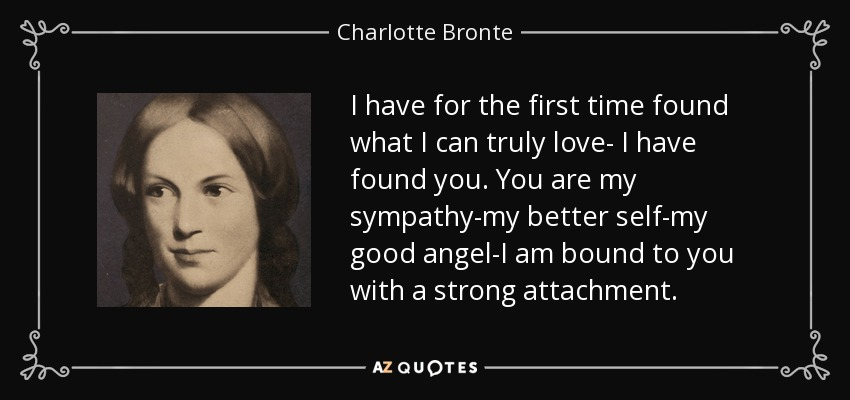 I have for the first time found what I can truly love- I have found you. You are my sympathy-my better self-my good angel-I am bound to you with a strong attachment. - Charlotte Bronte