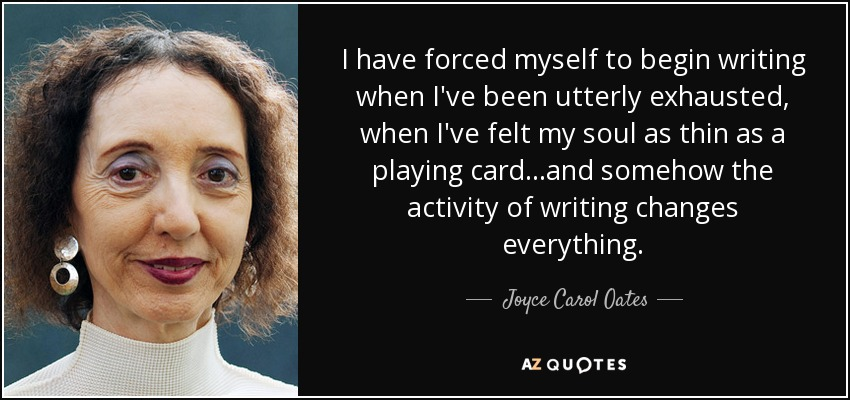 I have forced myself to begin writing when I've been utterly exhausted, when I've felt my soul as thin as a playing card…and somehow the activity of writing changes everything. - Joyce Carol Oates