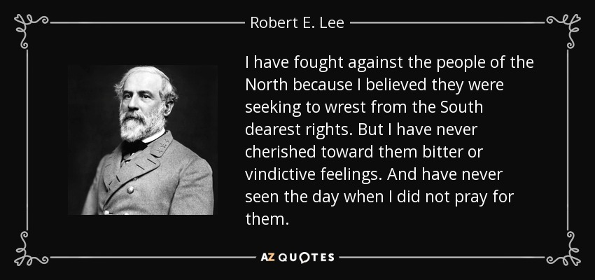 I have fought against the people of the North because I believed they were seeking to wrest from the South dearest rights. But I have never cherished toward them bitter or vindictive feelings. And have never seen the day when I did not pray for them. - Robert E. Lee