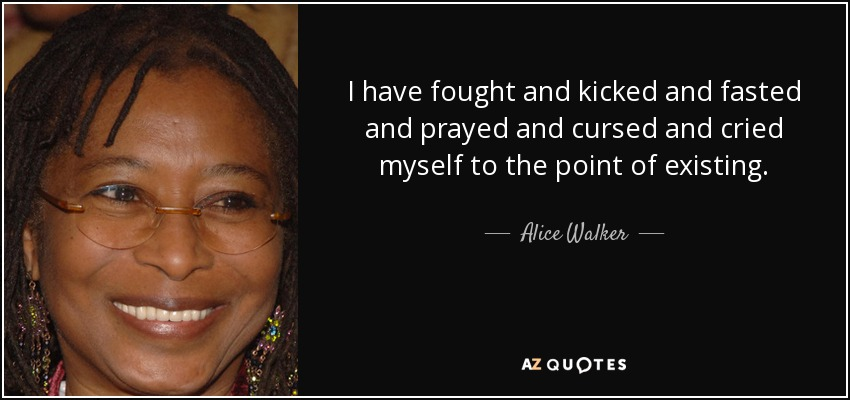 I have fought and kicked and fasted and prayed and cursed and cried myself to the point of existing. - Alice Walker