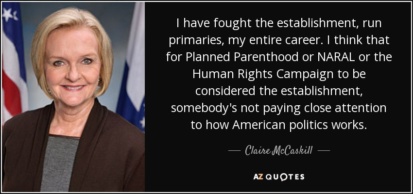 I have fought the establishment, run primaries, my entire career. I think that for Planned Parenthood or NARAL or the Human Rights Campaign to be considered the establishment, somebody's not paying close attention to how American politics works. - Claire McCaskill