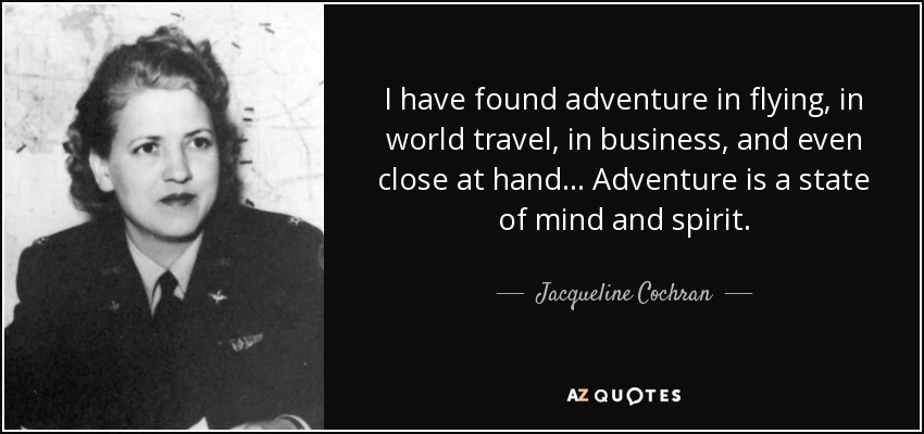 I have found adventure in flying, in world travel, in business, and even close at hand... Adventure is a state of mind and spirit. - Jacqueline Cochran