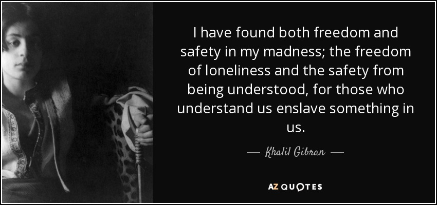 I have found both freedom and safety in my madness; the freedom of loneliness and the safety from being understood, for those who understand us enslave something in us. - Khalil Gibran