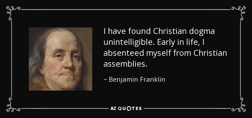 I have found Christian dogma unintelligible. Early in life, I absenteed myself from Christian assemblies. - Benjamin Franklin