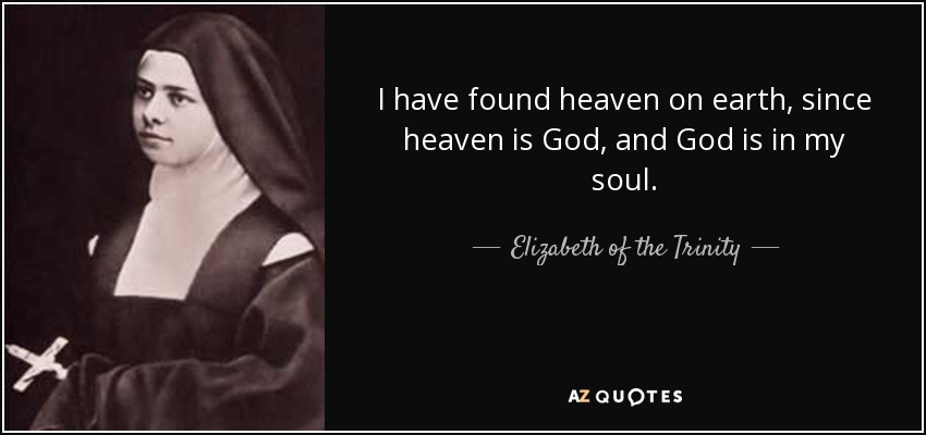I have found heaven on earth, since heaven is God, and God is in my soul. - Elizabeth of the Trinity