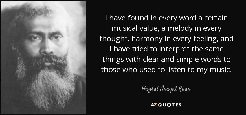 I have found in every word a certain musical value, a melody in every thought, harmony in every feeling, and I have tried to interpret the same things with clear and simple words to those who used to listen to my music. - Hazrat Inayat Khan