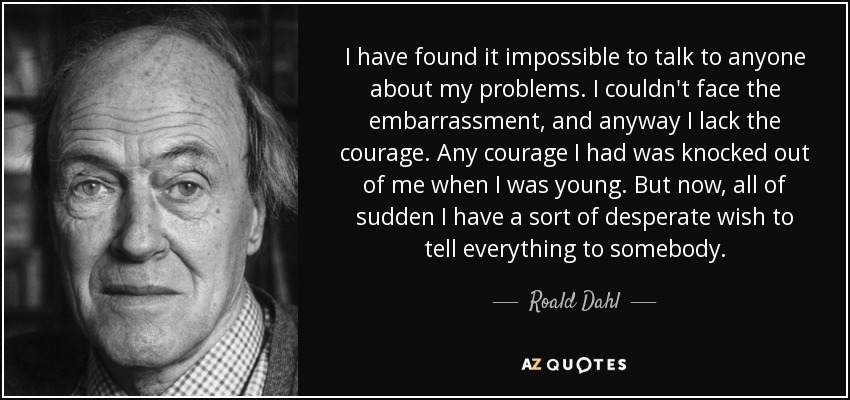 I have found it impossible to talk to anyone about my problems. I couldn't face the embarrassment, and anyway I lack the courage. Any courage I had was knocked out of me when I was young. But now, all of sudden I have a sort of desperate wish to tell everything to somebody. - Roald Dahl
