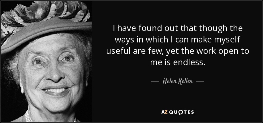 I have found out that though the ways in which I can make myself useful are few, yet the work open to me is endless. - Helen Keller