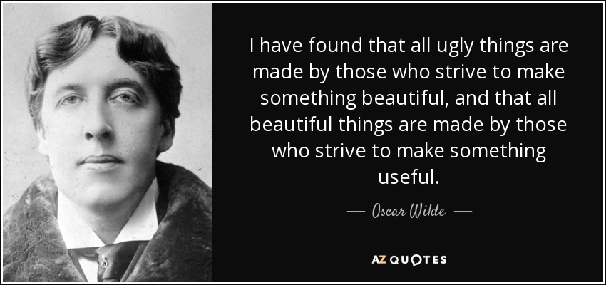 I have found that all ugly things are made by those who strive to make something beautiful, and that all beautiful things are made by those who strive to make something useful. - Oscar Wilde