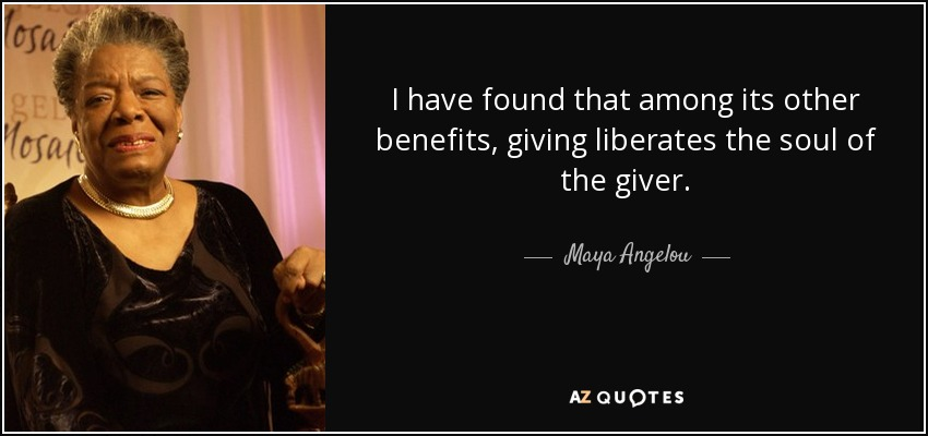 I have found that among its other benefits, giving liberates the soul of the giver. - Maya Angelou