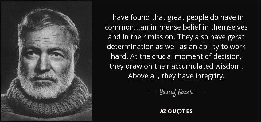 I have found that great people do have in common. . .an immense belief in themselves and in their mission. They also have gerat determination as well as an ability to work hard. At the crucial moment of decision, they draw on their accumulated wisdom. Above all, they have integrity. - Yousuf Karsh