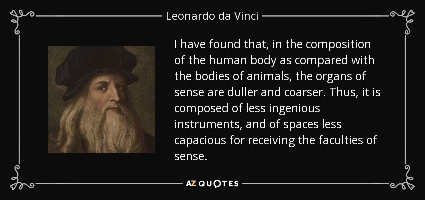 I have found that, in the composition of the human body as compared with the bodies of animals, the organs of sense are duller and coarser. Thus, it is composed of less ingenious instruments, and of spaces less capacious for receiving the faculties of sense. - Leonardo da Vinci