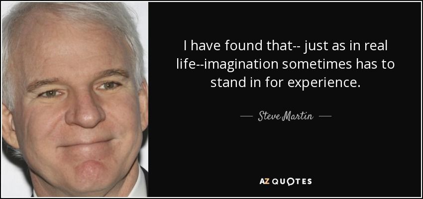I have found that-- just as in real life--imagination sometimes has to stand in for experience. - Steve Martin