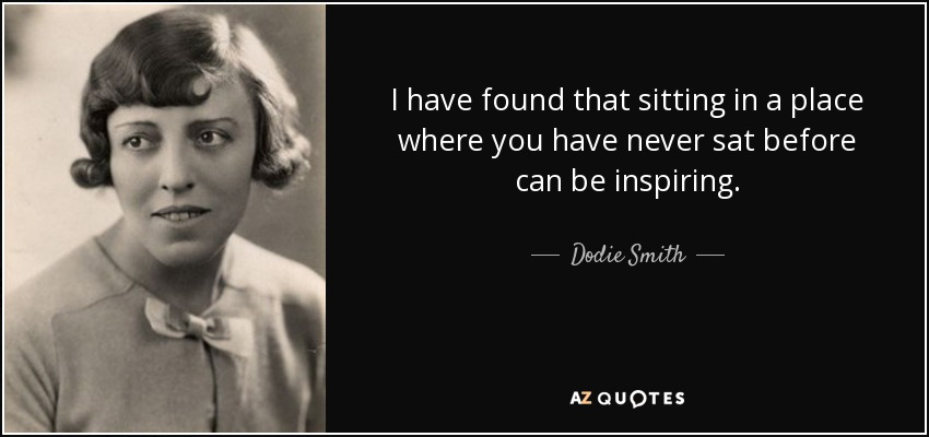 I have found that sitting in a place where you have never sat before can be inspiring. - Dodie Smith