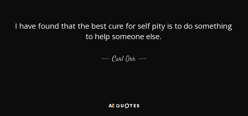 I have found that the best cure for self pity is to do something to help someone else. - Carl Orr