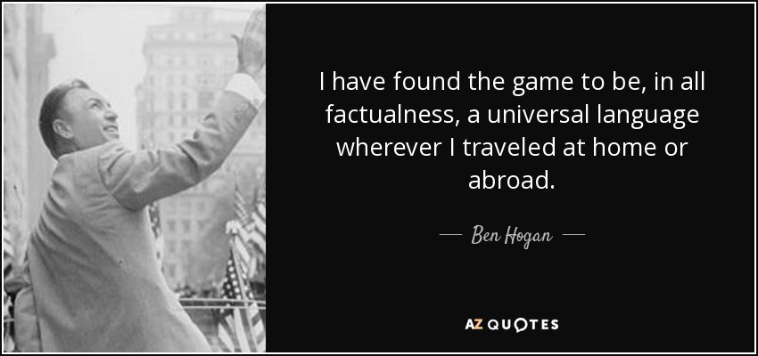 I have found the game to be, in all factualness, a universal language wherever I traveled at home or abroad. - Ben Hogan