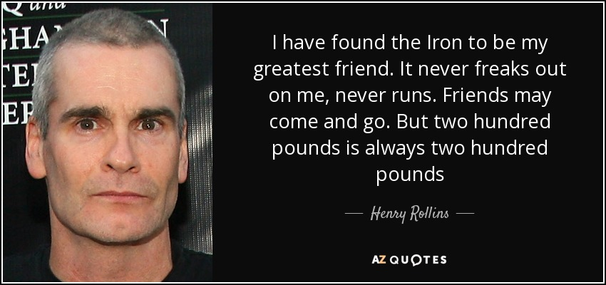 I have found the Iron to be my greatest friend. It never freaks out on me, never runs. Friends may come and go. But two hundred pounds is always two hundred pounds - Henry Rollins