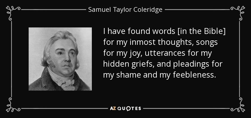 I have found words [in the Bible] for my inmost thoughts, songs for my joy, utterances for my hidden griefs, and pleadings for my shame and my feebleness. - Samuel Taylor Coleridge