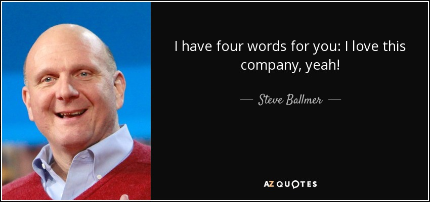 I have four words for you: I love this company, yeah! - Steve Ballmer