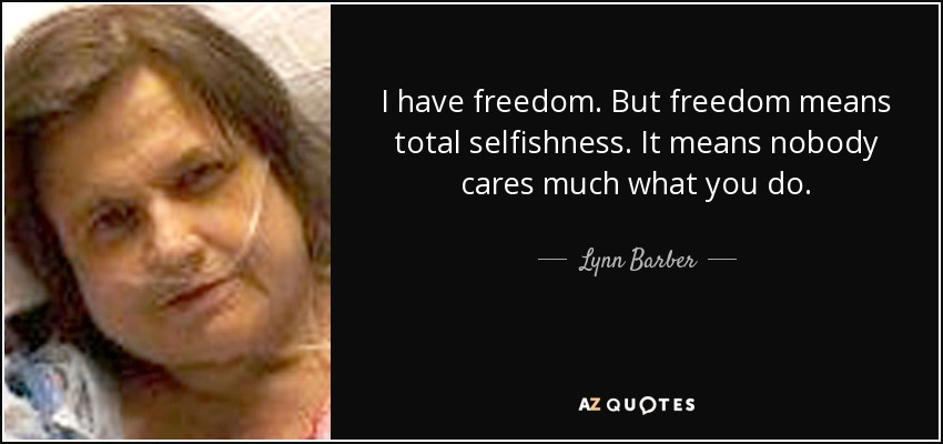 I have freedom. But freedom means total selfishness. It means nobody cares much what you do. - Lynn Barber