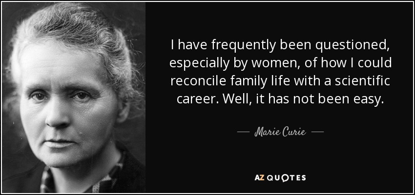 I have frequently been questioned, especially by women, of how I could reconcile family life with a scientific career. Well, it has not been easy. - Marie Curie