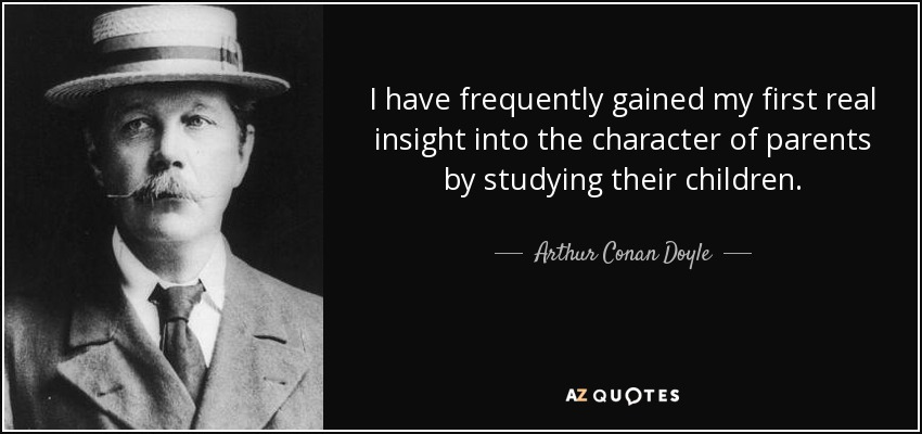 I have frequently gained my first real insight into the character of parents by studying their children. - Arthur Conan Doyle