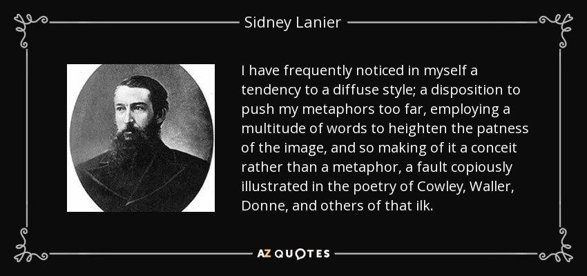 I have frequently noticed in myself a tendency to a diffuse style; a disposition to push my metaphors too far, employing a multitude of words to heighten the patness of the image, and so making of it a conceit rather than a metaphor, a fault copiously illustrated in the poetry of Cowley, Waller, Donne, and others of that ilk. - Sidney Lanier