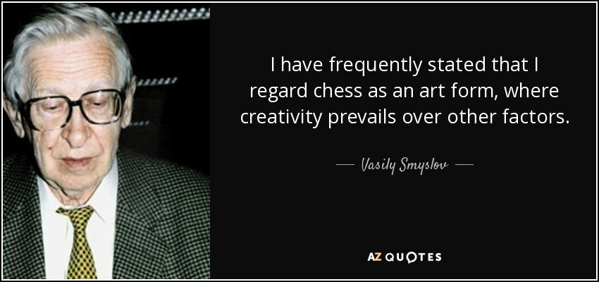 I have frequently stated that I regard chess as an art form, where creativity prevails over other factors. - Vasily Smyslov