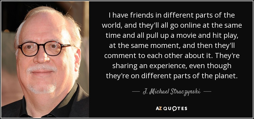 I have friends in different parts of the world, and they'll all go online at the same time and all pull up a movie and hit play, at the same moment, and then they'll comment to each other about it. They're sharing an experience, even though they're on different parts of the planet. - J. Michael Straczynski