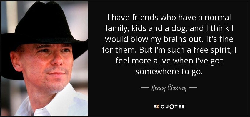 I have friends who have a normal family, kids and a dog, and I think I would blow my brains out. It's fine for them. But I'm such a free spirit, I feel more alive when I've got somewhere to go. - Kenny Chesney