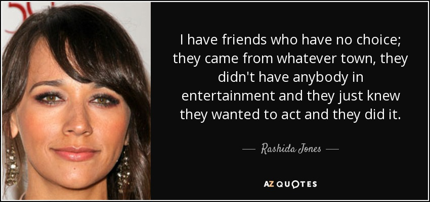 I have friends who have no choice; they came from whatever town, they didn't have anybody in entertainment and they just knew they wanted to act and they did it. - Rashida Jones