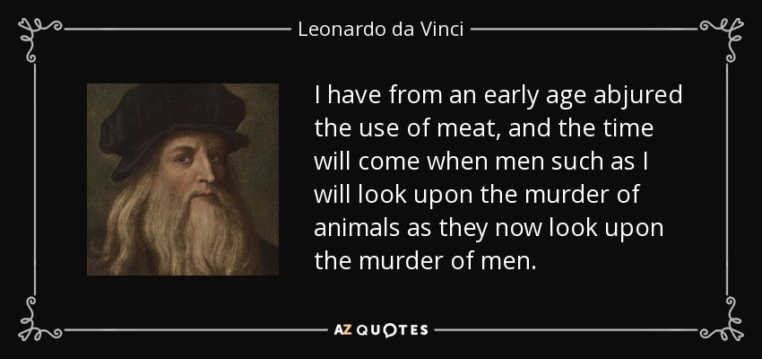I have from an early age abjured the use of meat, and the time will come when men such as I will look upon the murder of animals as they now look upon the murder of men. - Leonardo da Vinci