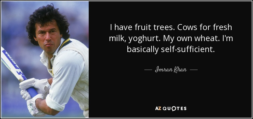 I have fruit trees. Cows for fresh milk, yoghurt. My own wheat. I'm basically self-sufficient. - Imran Khan