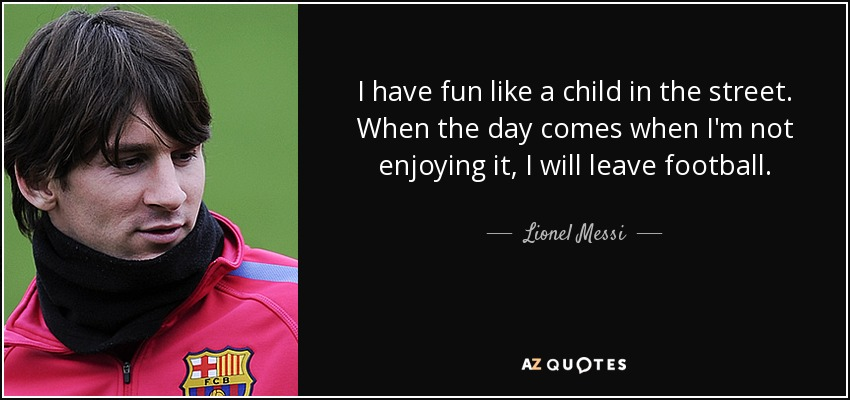 I have fun like a child in the street. When the day comes when I'm not enjoying it, I will leave football. - Lionel Messi