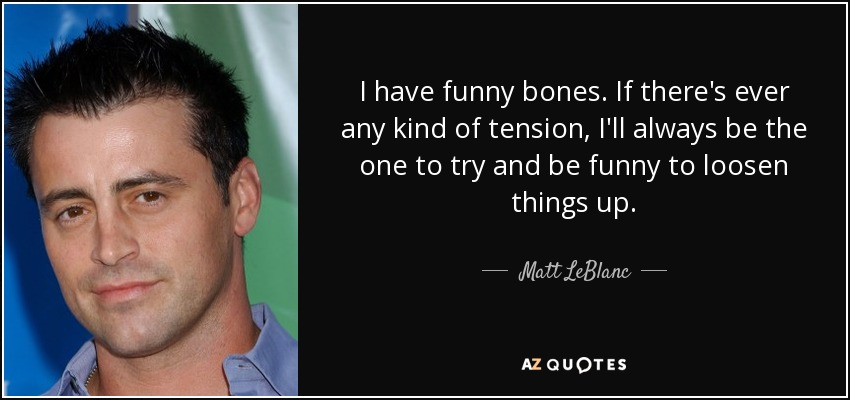 I have funny bones. If there's ever any kind of tension, I'll always be the one to try and be funny to loosen things up. - Matt LeBlanc