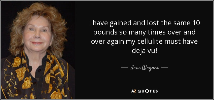 I have gained and lost the same 10 pounds so many times over and over again my cellulite must have deja vu! - Jane Wagner