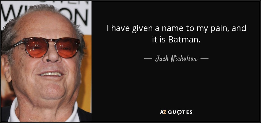 I have given a name to my pain, and it is Batman. - Jack Nicholson