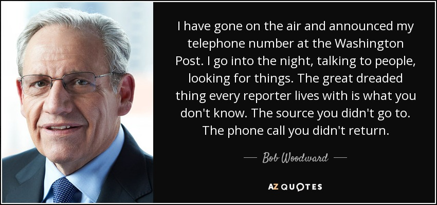 I have gone on the air and announced my telephone number at the Washington Post. I go into the night, talking to people, looking for things. The great dreaded thing every reporter lives with is what you don't know. The source you didn't go to. The phone call you didn't return. - Bob Woodward