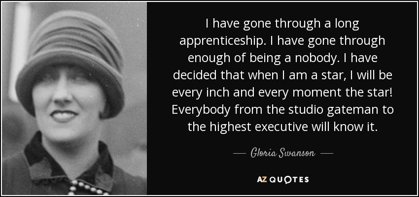 I have gone through a long apprenticeship. I have gone through enough of being a nobody. I have decided that when I am a star, I will be every inch and every moment the star! Everybody from the studio gateman to the highest executive will know it. - Gloria Swanson