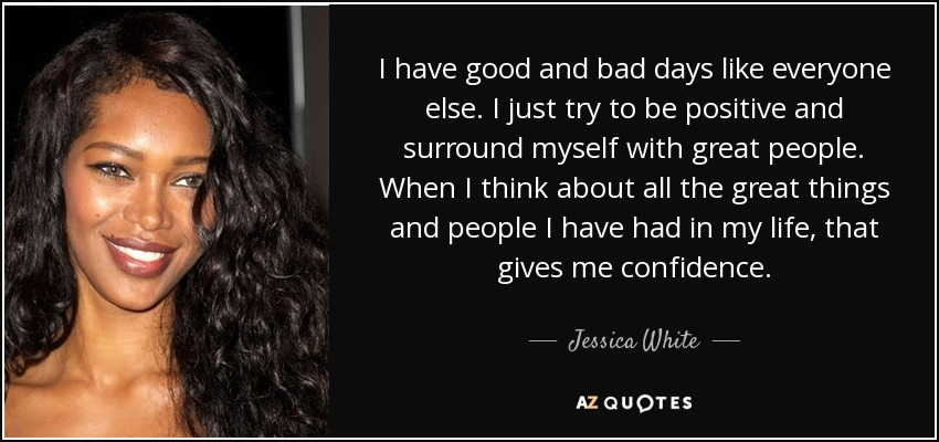 I have good and bad days like everyone else. I just try to be positive and surround myself with great people. When I think about all the great things and people I have had in my life, that gives me confidence. - Jessica White