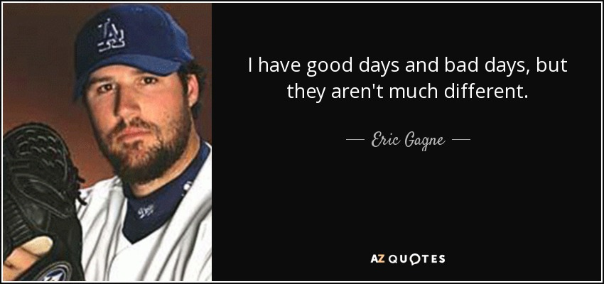 I have good days and bad days, but they aren't much different. - Eric Gagne