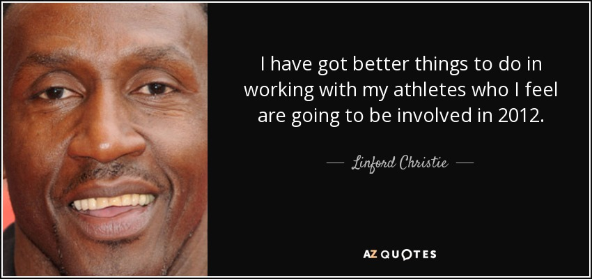 I have got better things to do in working with my athletes who I feel are going to be involved in 2012. - Linford Christie