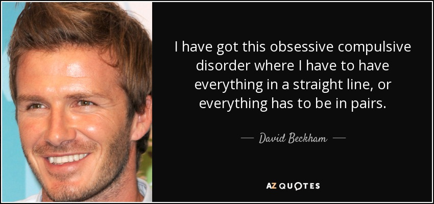 I have got this obsessive compulsive disorder where I have to have everything in a straight line, or everything has to be in pairs. - David Beckham